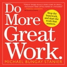 Do More Great Work: Stop the Busywork. Start the Work That Matters. by Michael Bungay Stanier