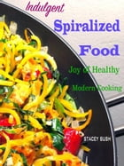 Indulgent Spiralized Food: Joy of Healthy Modern Cooking by Stacey Bush