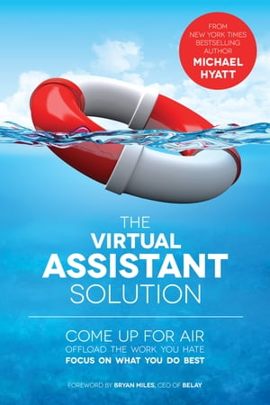 The Virtual Assistant Solution: Come up for Air, Offload the Work You Hate, and Focus on What You Do Best