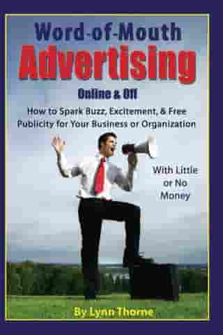 Word-of-Mouth Advertising Online and Off: How to Spark Buzz, Excitement, and Free Publicity for Your Business or Organization -- With Little or No Mon by Lynn Thorne