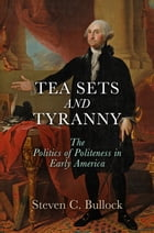 Tea Sets and Tyranny: The Politics of Politeness in Early America by Steven C. Bullock