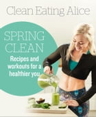 Clean Eating Alice Spring Clean: Recipes and Workouts for a Healthier You by Alice Liveing