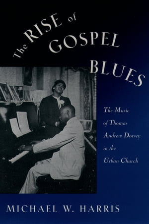 The Rise of Gospel Blues The Music of Thomas Andrew Dorsey in the Urban Church