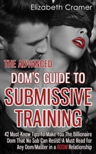 The Advanced Dom's Guide To Submissive Training: 42 Must-Know Tips To Make You The Billionaire DOM That No Sub Can Resist. A Must Read For Any Dom/Ma by Elizabeth Cramer