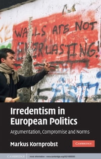 Irredentism in European Politics: Argumentation, Compromise and Norms