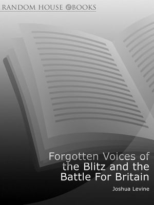 Forgotten Voices of the Blitz and the Battle For Britain A New History in the Words of the Men and Women on Both Sides