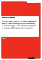 Taking it step by step - The most successful way to combat smuggling and trafficking of human beings to the European Union is to increase all border c by Marcus Hitzberger