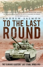 To The Last Round: The Epic British Stand on the Imjin River, Korea 1951 by Andrew Salmon