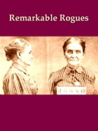 Remarkable Rogues: The Careers of Some Notable Criminals of Europe and America by Charles Kingston