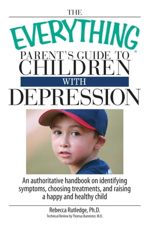 The Everything Parent's Guide To Children With Depression An Authoritative Handbook on Identifying Symptoms, Choosing Treatments, and Raising a Happy