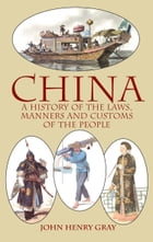 China: A History of the Laws, Manners and Customs of the People by John Henry Gray