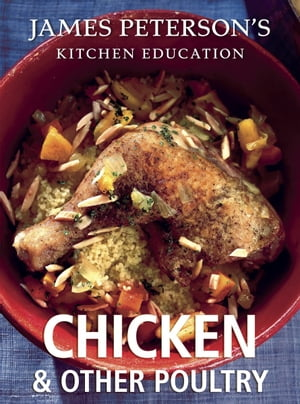 Chicken and Other Poultry: James Peterson's Kitchen Education Recipes and Techniques from Cooking