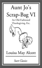 Aunt Jo's Scrap Bag: An Old-Fashioned Thanksgiving, Etc. by Louisa May Alcott