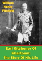 Earl Kitchener Of Khartoum: The Story Of His Life [Illustrated Edition] by Walter Jerrold