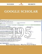 Google Scholar 195 Success Secrets - 195 Most Asked Questions On Google Scholar - What You Need To…