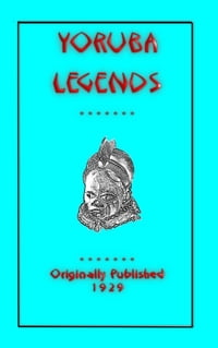 YORUBA LEGENDS - 40 myths, legends, fairy tales and folklore stories from the Yoruba of West Africa