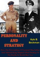 Personality And Strategy:: How The Personalities Of General MacArthur And Admiral King Shaped Allied Strategy In The Pacific In by Kyle B. Beckman