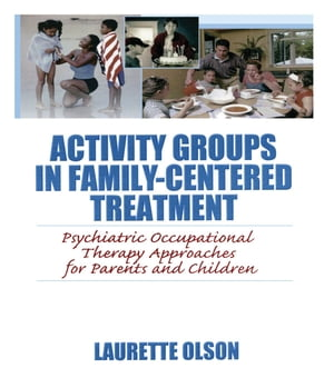 Activity Groups in Family-Centered Treatment Psychiatric Occupational Therapy Approaches for Parents and Children