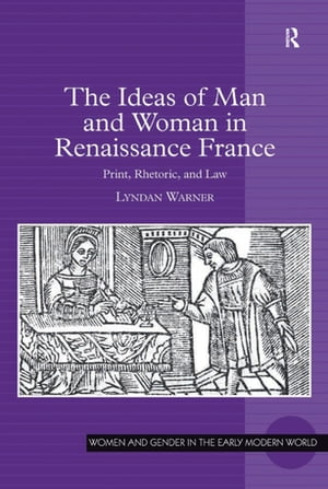 The Ideas of Man and Woman in Renaissance France Print,  Rhetoric,  and Law