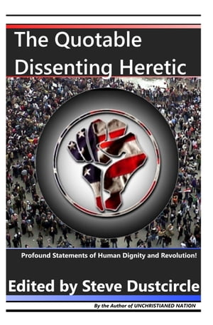 The Quotable Dissenting Heretic Profound Statements of Human Dignity and Revolution