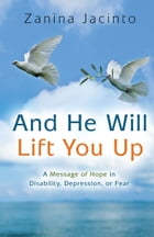 And He Will Lift You Up: A Message of Hope in Disability, Depression or Fear by Zanina Jacinto