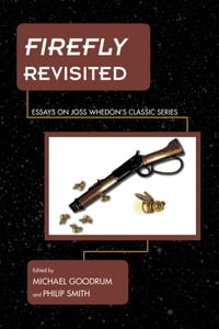 Firefly Revisited: Essays on Joss Whedon's Classic Series
