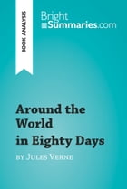Around the World in Eighty Days by Jules Verne (Book Analysis): Detailed Summary, Analysis and Reading Guide by Bright Summaries