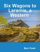 Six Wagons to Laramie, a Western by Burr Cook