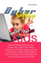 Cyber Safety For Your Kids: Exercise Parental Control And Protect Your Child From Online Predators And Other Dangers Of The Inte by Erin W. Pearsons