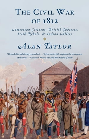 The Civil War of 1812: American Citizens, British Subjects, Irish Rebels, & Indian Allies by Alan Taylor