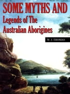 Some Myths and Legends of the Australian Aborigines by W. J. Thomas