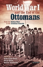 World War I and the End of the Ottomans: From the Balkan Wars to the Armenian Genocide