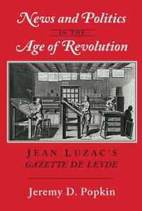 "News and Politics in the Age of Revolution: Jean Luzac's ""Gazette de Leyde"""