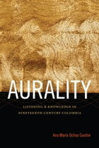 Aurality: Listening and Knowledge in Nineteenth-Century Colombia by Ana María Ochoa Gautier