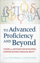 To Advanced Proficiency and Beyond: Theory and Methods for Developing Superior Second Language…