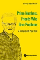 Prime Numbers, Friends Who Give Problems: A Trialogue with Papa Paulo by Paulo Ribenboim