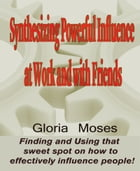 Synthesizing Powerful Influence at Work and with Friends: Finding and Using that sweet spot on how to effectively influence people! by Gloria Moses