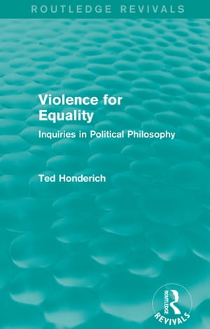 Violence for Equality (Routledge Revivals) Inquiries in Political Philosophy