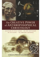 The Creative Power of Anthroposophical Christology: An Outline of Occult Science, The First Goetheanum, The Fifth Gospel, The Christmas Conference by Sergei O. Prokofieff, Peter Selg