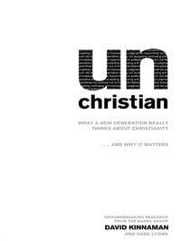 unChristian: What a New Generation Really Thinks about Christianity…and Why It Matters