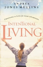Intentional Living: Choosing to Live for God's Purposes by Andrea Jones Mullins
