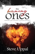 The Burning Ones: Igniting and fuelling a passion for Jesus by Steve Uppal