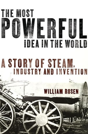 The Most Powerful Idea in the World A Story of Steam,  Industry and Invention