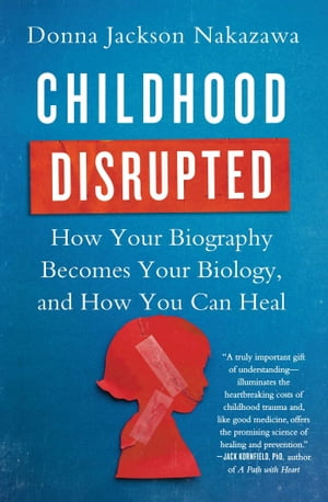 Childhood Disrupted How Your Biography Becomes Your Biology,  and How You Can Heal