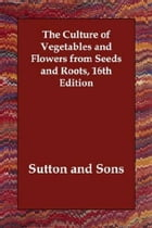 The Culture of Vegetables and Flowers from Seeds and Roots, 16th Edition by Sutton And Sons