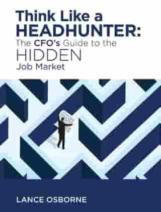 Think Like a Headhunter: The CFO's Guide to the Hidden Job Market by Lance Osborne