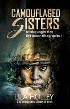 Camouflaged Sisters: Revealing Struggles of the Black Woman's Military Experience by Lila Holley