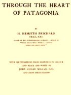 Through the Heart of Patagonia by H. Hesketh Prichard