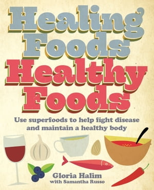 Healing Foods, Healthy Foods: Use superfoods to help fight disease and maintain a healthy body