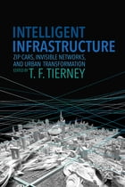 Intelligent Infrastructure: Zip Cars, Invisible Networks, and Urban Transformation by T. F. Tierney